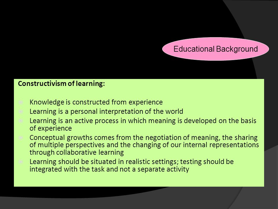 Reasons for Changes Constructivism of learning:  Knowledge is constructed from experience  Learning is a personal interpretation of the world  Lear