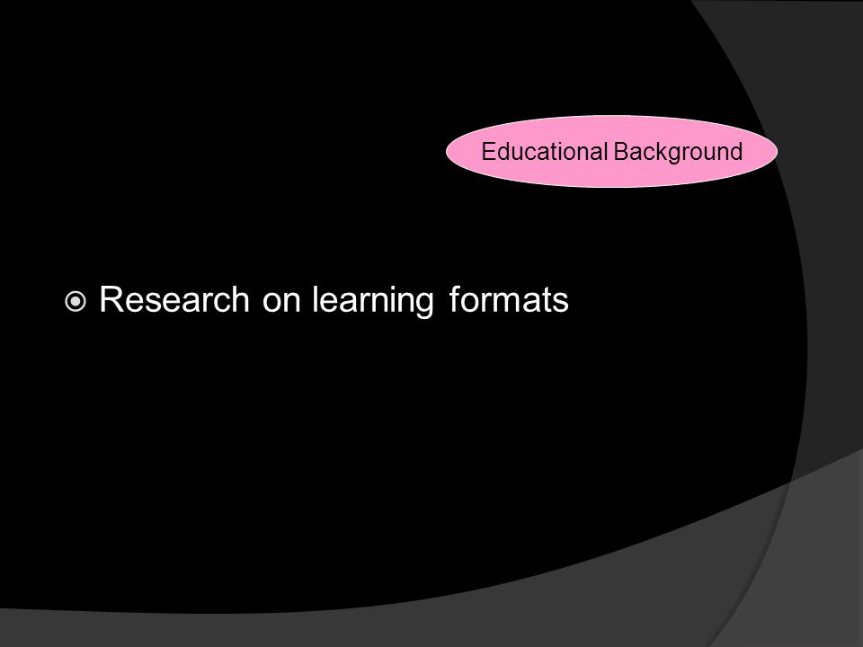 Reasons for Changes  Research on learning formats Educational Background