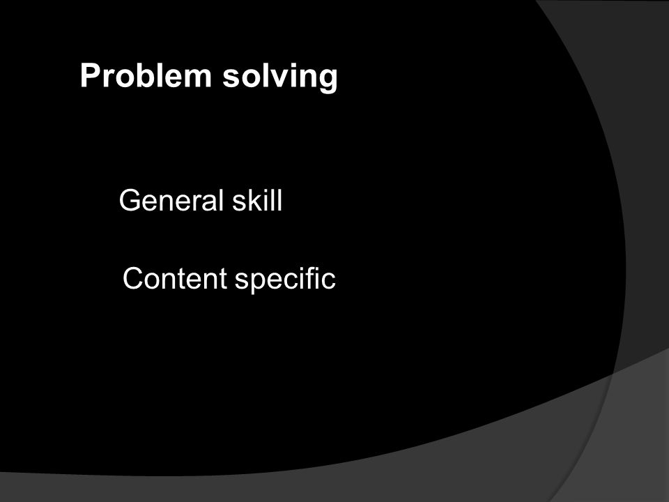 Problem solving Content specific General skill