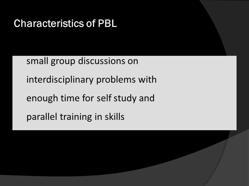 Characteristics of PBL  small group discussions on  interdisciplinary problems with  enough time for self study and  parallel training in skills