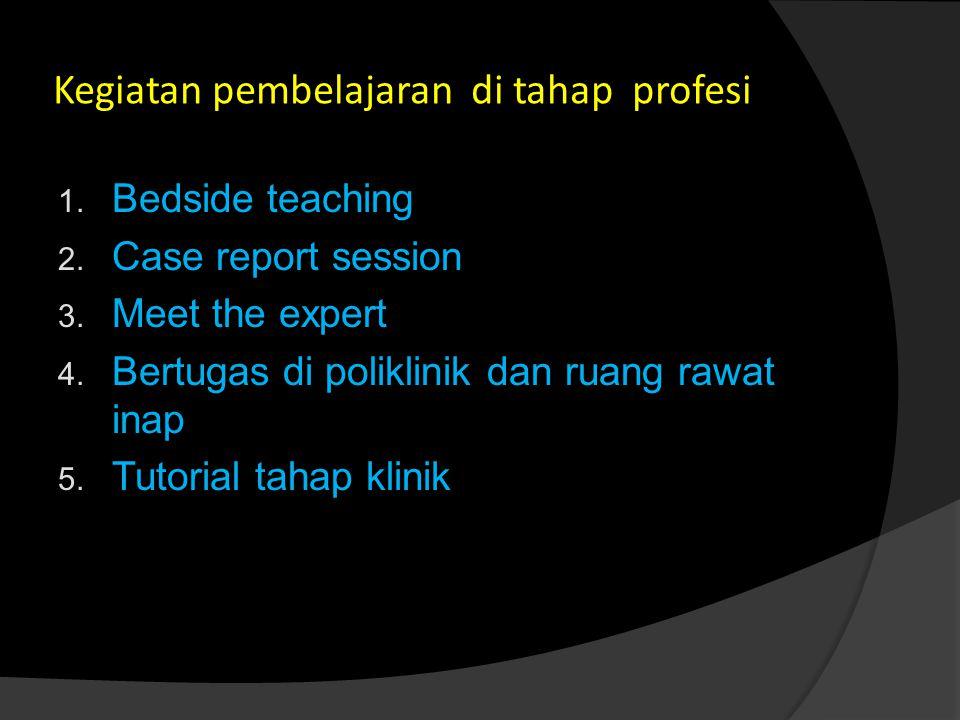 Kegiatan pembelajaran di tahap profesi 1.Bedside teaching 2.