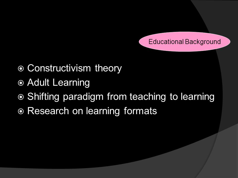 Reasons for Changes  Constructivism theory  Adult Learning  Shifting paradigm from teaching to learning  Research on learning formats Educational