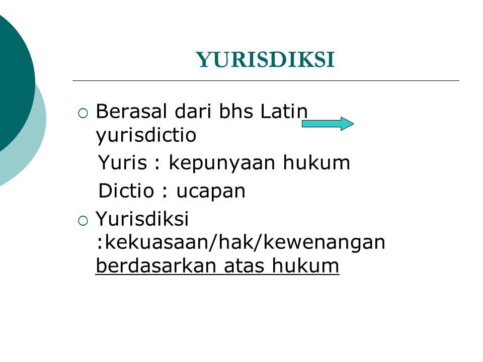 YURISDIKSI  Berasal dari bhs Latin yurisdictio Yuris : kepunyaan hukum Dictio : ucapan  Yurisdiksi :kekuasaan/hak/kewenangan berdasarkan atas hukum