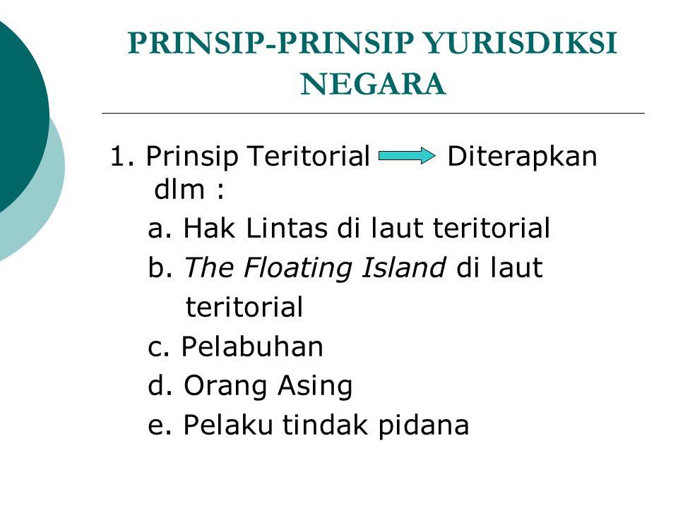PRINSIP-PRINSIP YURISDIKSI NEGARA 1. Prinsip Teritorial Diterapkan dlm : a. Hak Lintas di laut teritorial b. The Floating Island di laut teritorial c.