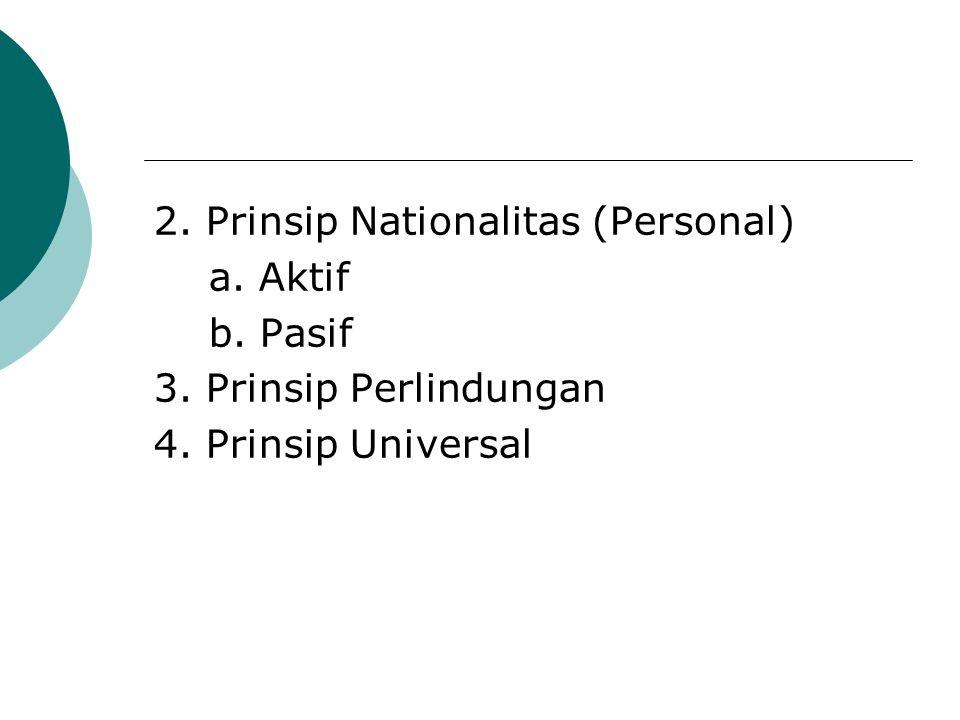 2. Prinsip Nationalitas (Personal) a. Aktif b. Pasif 3. Prinsip Perlindungan 4. Prinsip Universal