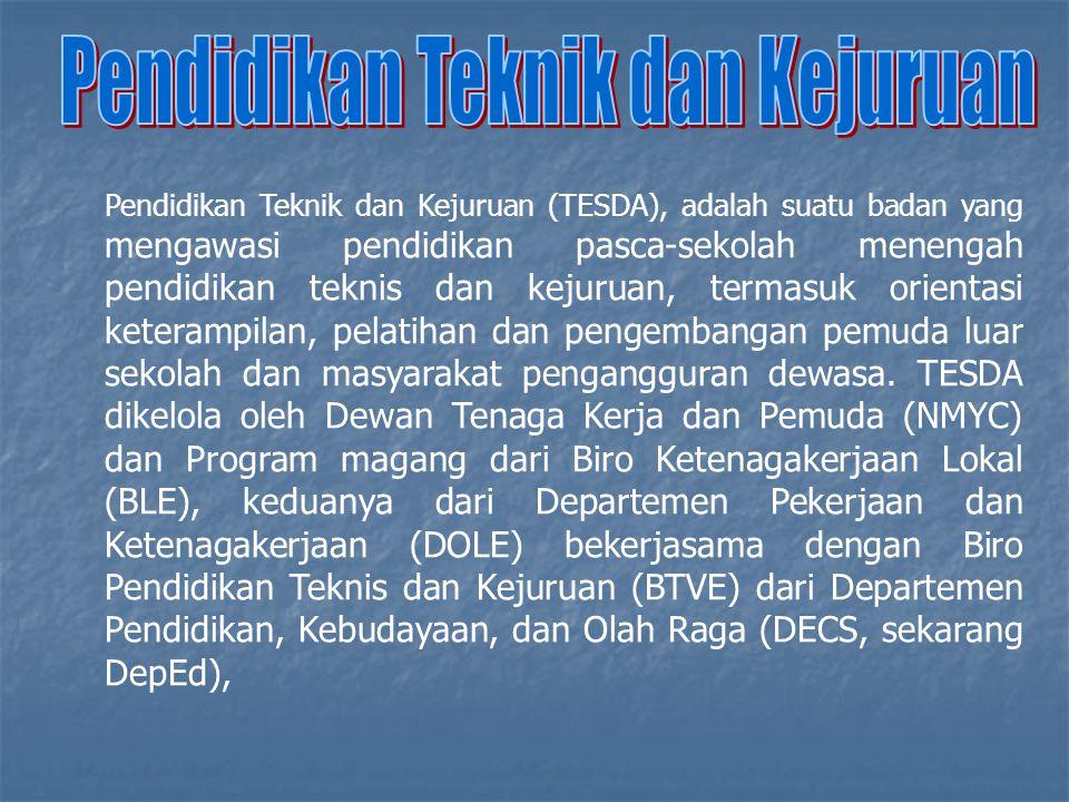 Pendidikan Teknik dan Kejuruan (TESDA), adalah suatu badan yang mengawasi pendidikan pasca-sekolah menengah pendidikan teknis dan kejuruan, termasuk orientasi keterampilan, pelatihan dan pengembangan pemuda luar sekolah dan masyarakat pengangguran dewasa.