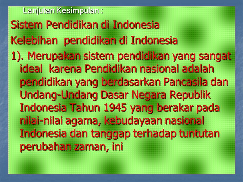 Lanjutan Kesimpulan : Sistem Pendidikan di Indonesia Kelebihan pendidikan di Indonesia 1). Merupakan sistem pendidikan yang sangat ideal karena Pendid