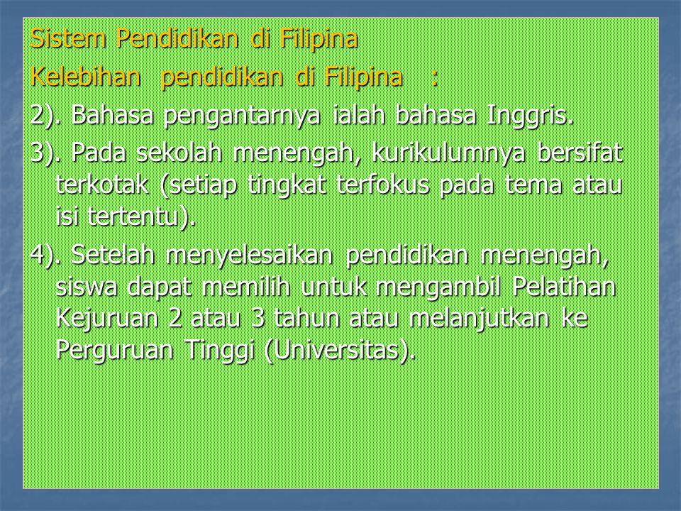 Sistem Pendidikan di Filipina Kelebihan pendidikan di Filipina : 2). Bahasa pengantarnya ialah bahasa Inggris. 3). Pada sekolah menengah, kurikulumnya