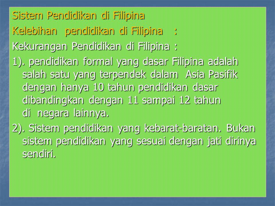 Sistem Pendidikan di Filipina Kelebihan pendidikan di Filipina : Kekurangan Pendidikan di Filipina : 1). pendidikan formal yang dasar Filipina adalah