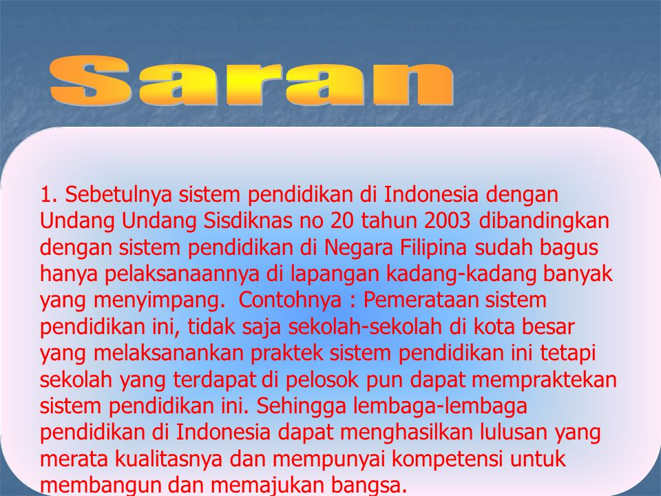 1. Sebetulnya sistem pendidikan di Indonesia dengan Undang Undang Sisdiknas no 20 tahun 2003 dibandingkan dengan sistem pendidikan di Negara Filipina