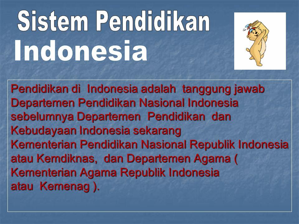Pendidikan di Indonesia adalah tanggung jawab Departemen Pendidikan Nasional Indonesia sebelumnya Departemen Pendidikan dan Kebudayaan Indonesia sekarang Kementerian Pendidikan Nasional Republik Indonesia atau Kemdiknas, dan Departemen Agama ( Kementerian Agama Republik Indonesia atau Kemenag ).