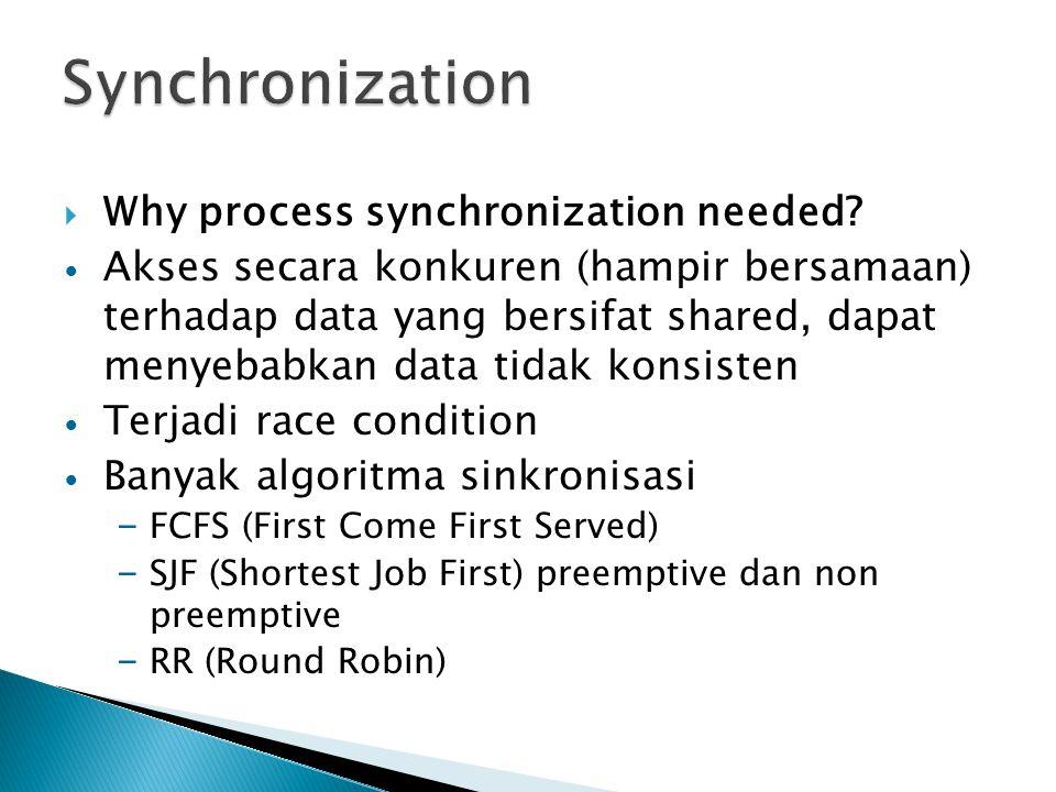  Why process synchronization needed? Akses secara konkuren (hampir bersamaan) terhadap data yang bersifat shared, dapat menyebabkan data tidak konsis
