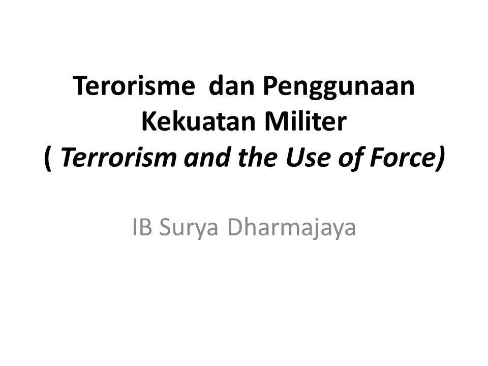 Terorisme dan Penggunaan Kekuatan Militer ( Terrorism and the Use of Force) IB Surya Dharmajaya