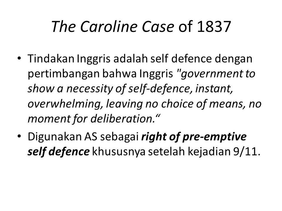 The Caroline Case of 1837 Tindakan Inggris adalah self defence dengan pertimbangan bahwa Inggris