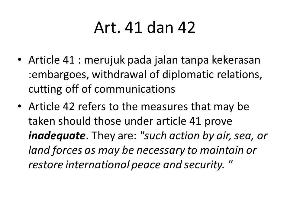 Art. 41 dan 42 Article 41 : merujuk pada jalan tanpa kekerasan :embargoes, withdrawal of diplomatic relations, cutting off of communications Article 4
