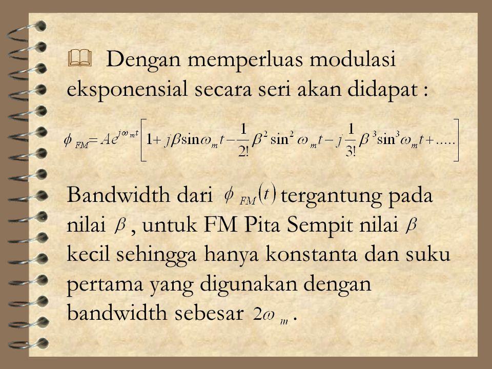  Dengan memperluas modulasi eksponensial secara seri akan didapat : Bandwidth dari tergantung pada nilai, untuk FM Pita Sempit nilai kecil sehingga h