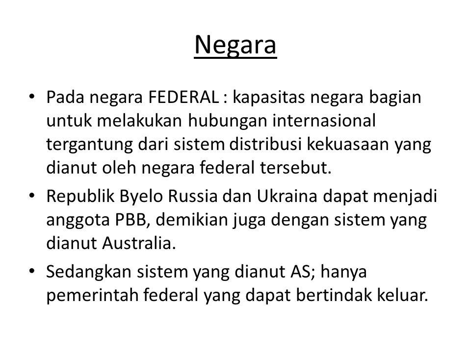 Negara Pada negara FEDERAL : kapasitas negara bagian untuk melakukan hubungan internasional tergantung dari sistem distribusi kekuasaan yang dianut oleh negara federal tersebut.