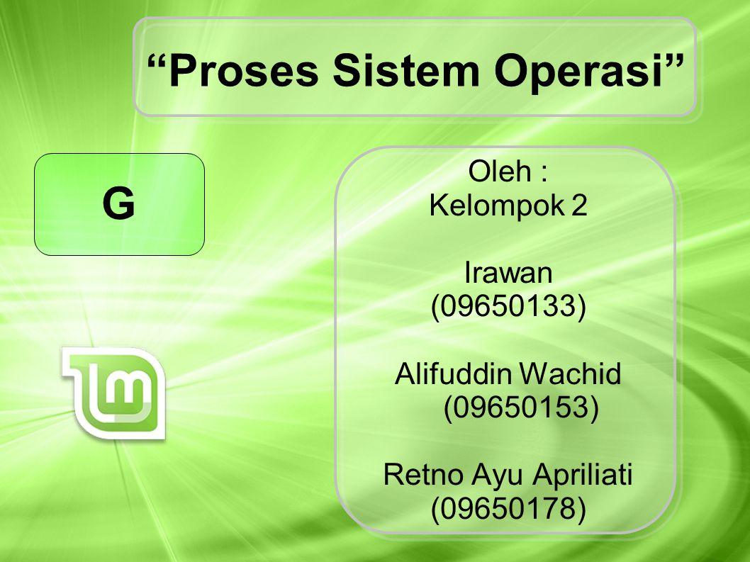 "Oleh : Kelompok 2 Irawan (09650133) Alifuddin Wachid (09650153) Retno Ayu Apriliati (09650178) ""Proses Sistem Operasi"" G"