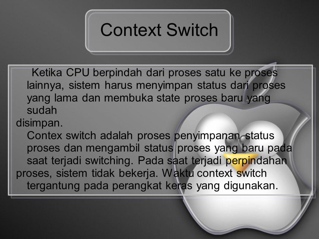 Context Switch Ketika CPU berpindah dari proses satu ke proses lainnya, sistem harus menyimpan status dari proses yang lama dan membuka state proses baru yang sudah disimpan.