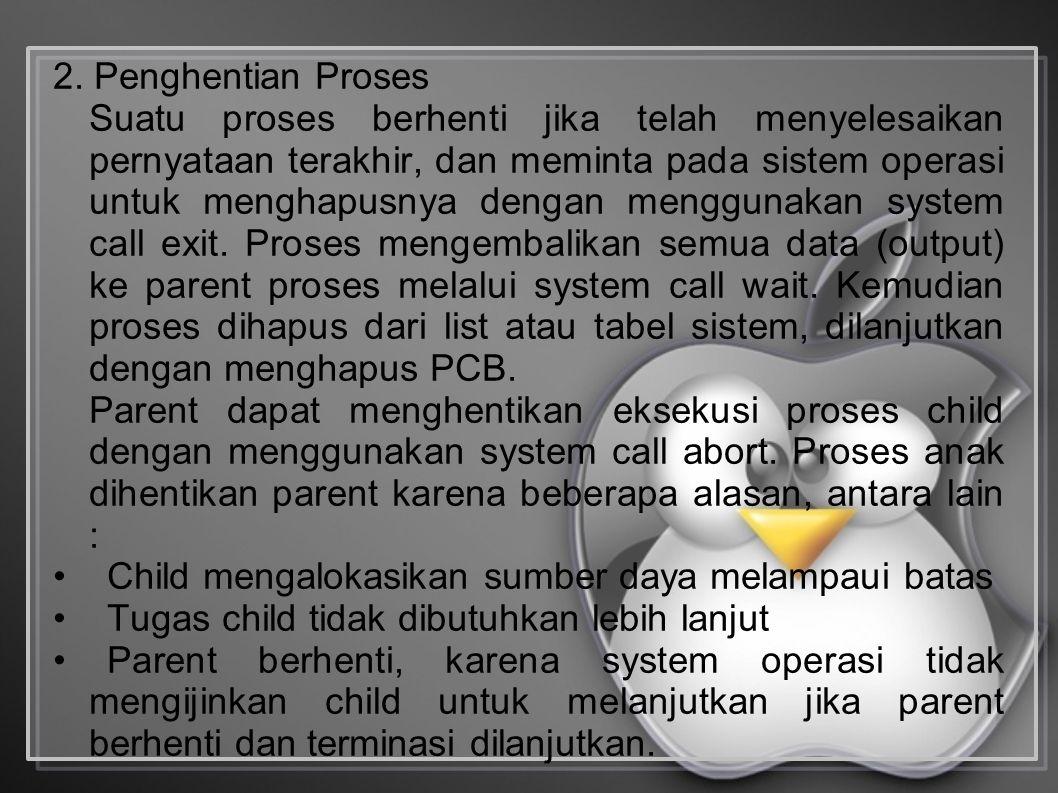 2. Penghentian Proses Suatu proses berhenti jika telah menyelesaikan pernyataan terakhir, dan meminta pada sistem operasi untuk menghapusnya dengan me