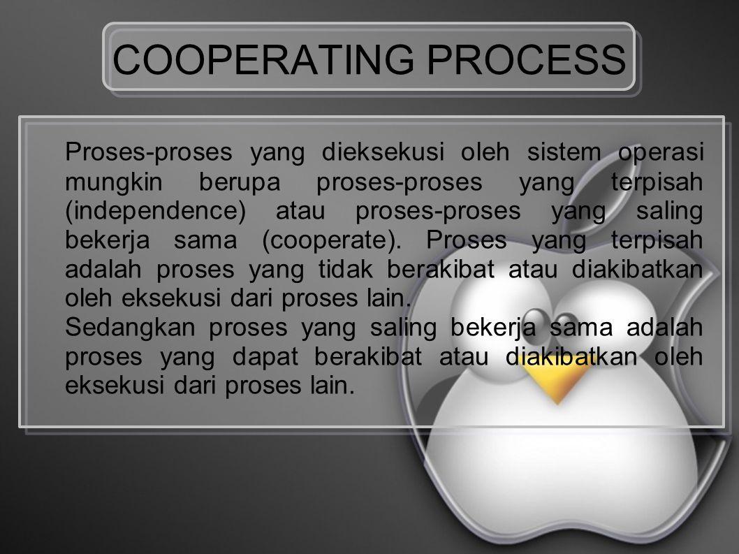 COOPERATING PROCESS Proses-proses yang dieksekusi oleh sistem operasi mungkin berupa proses-proses yang terpisah (independence) atau proses-proses yang saling bekerja sama (cooperate).