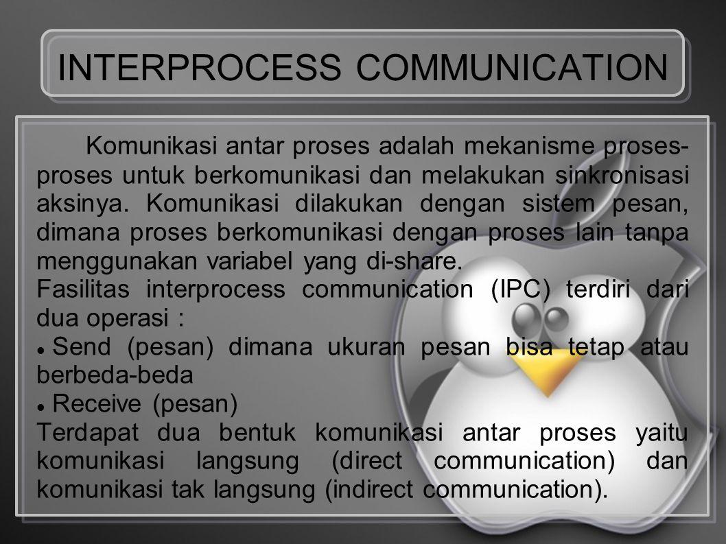 INTERPROCESS COMMUNICATION Komunikasi antar proses adalah mekanisme proses- proses untuk berkomunikasi dan melakukan sinkronisasi aksinya. Komunikasi