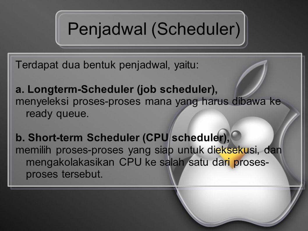 Penjadwal (Scheduler) Terdapat dua bentuk penjadwal, yaitu: a. Longterm-Scheduler (job scheduler), menyeleksi proses-proses mana yang harus dibawa ke