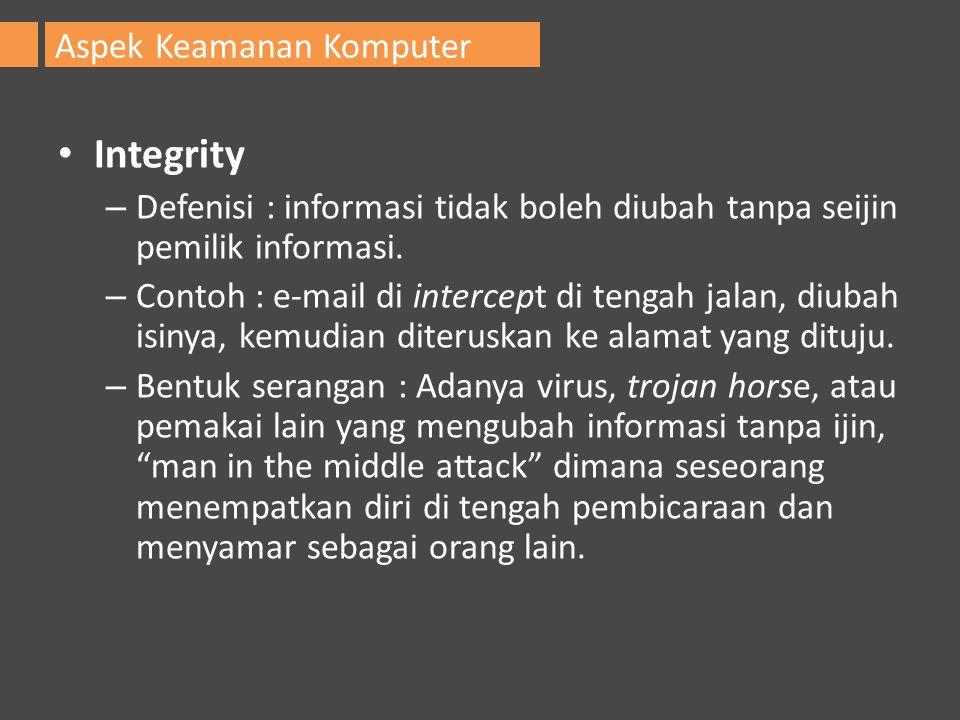 Integrity – Defenisi : informasi tidak boleh diubah tanpa seijin pemilik informasi. – Contoh : e-mail di intercept di tengah jalan, diubah isinya, kem