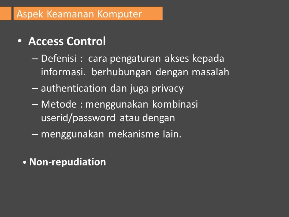 Access Control – Defenisi : cara pengaturan akses kepada informasi. berhubungan dengan masalah – authentication dan juga privacy – Metode : menggunaka