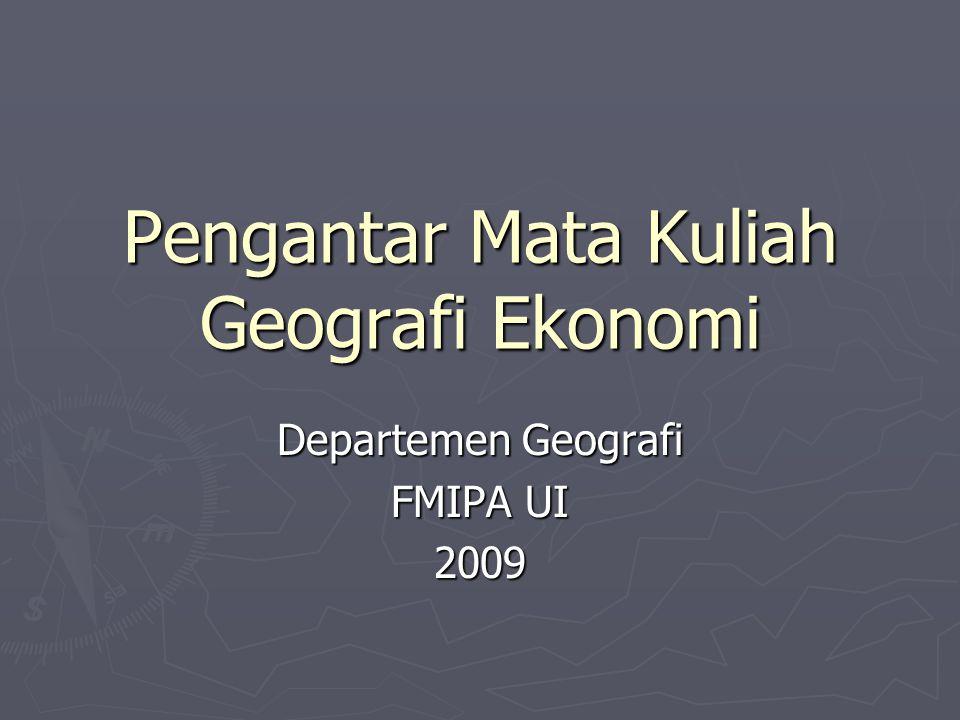 OUTLINE KULIAH GEOGRAFI EKONOMI TUJUAN Memberikan pengetahuan dasar teori dan konsep geografi ekonomi dan ketrampilan dasar analisis geografi ekonomi.