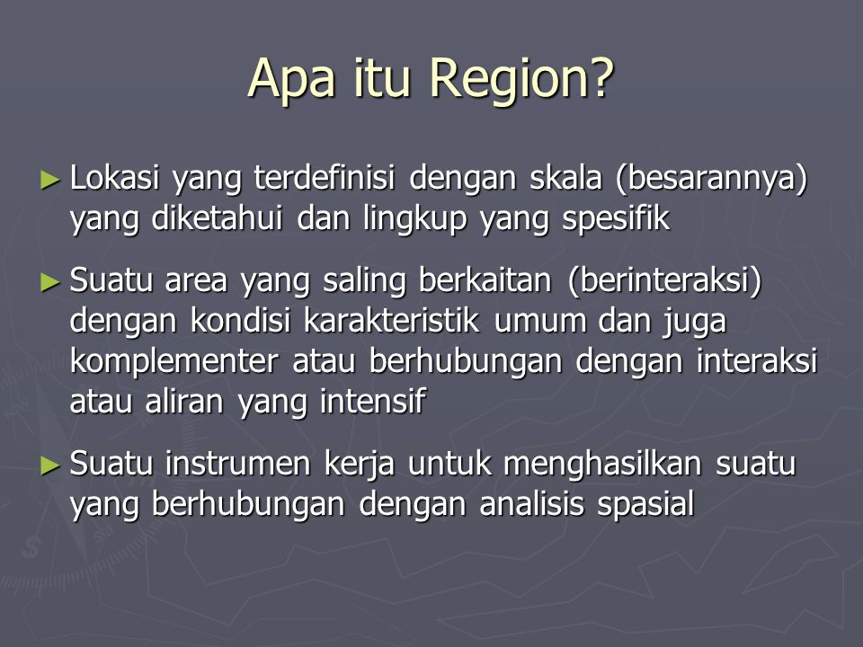 Apa itu Region? ► Lokasi yang terdefinisi dengan skala (besarannya) yang diketahui dan lingkup yang spesifik ► Suatu area yang saling berkaitan (berin