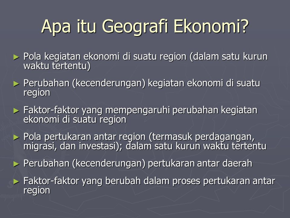 Apa itu Geografi Ekonomi? ► Pola kegiatan ekonomi di suatu region (dalam satu kurun waktu tertentu) ► Perubahan (kecenderungan) kegiatan ekonomi di su