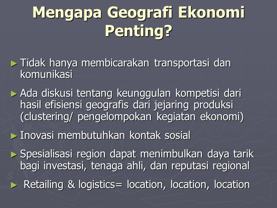 Mengapa Geografi Ekonomi Penting? ► Tidak hanya membicarakan transportasi dan komunikasi ► Ada diskusi tentang keunggulan kompetisi dari hasil efisien
