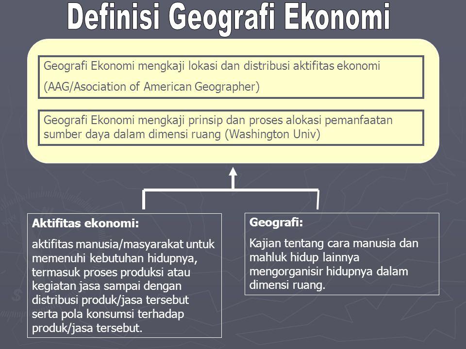Geografi Ekonomi mengkaji lokasi dan distribusi aktifitas ekonomi (AAG/Asociation of American Geographer) Aktifitas ekonomi: aktifitas manusia/masyara