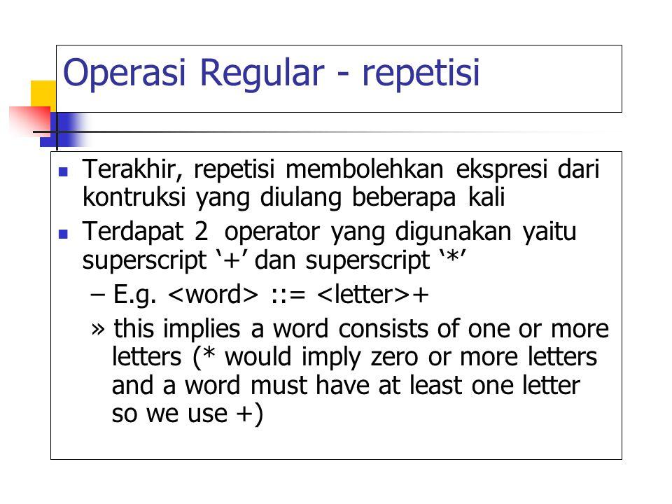 Operasi Regular - repetisi Terakhir, repetisi membolehkan ekspresi dari kontruksi yang diulang beberapa kali Terdapat 2 operator yang digunakan yaitu