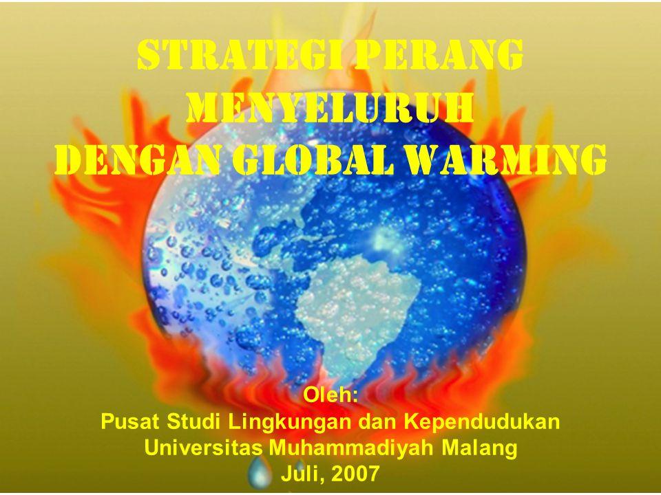 Strategi PERANG MENYELURUH DENGAN GLOBAL WARMING Oleh: Pusat Studi Lingkungan dan Kependudukan Universitas Muhammadiyah Malang Juli, 2007