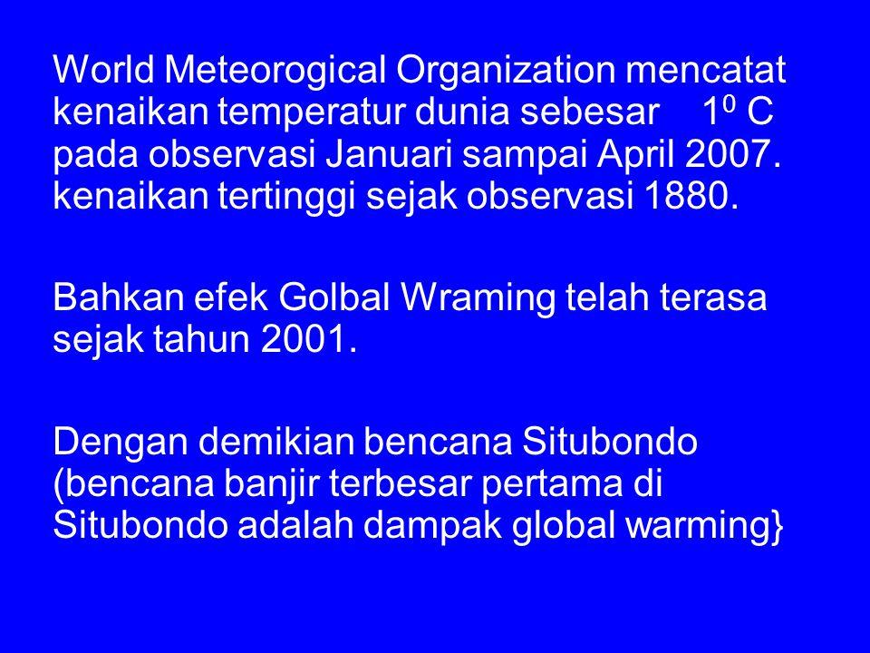 World Meteorogical Organization mencatat kenaikan temperatur dunia sebesar 1 0 C pada observasi Januari sampai April 2007.