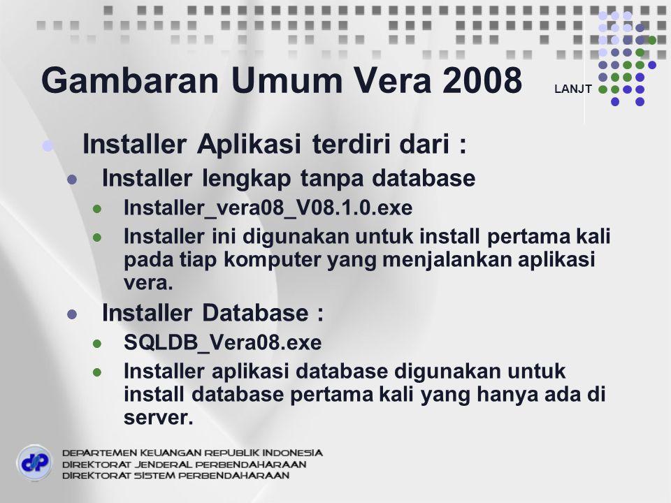 Gambaran Umum Vera 2008 LANJT Installer Aplikasi terdiri dari : Installer lengkap tanpa database Installer_vera08_V08.1.0.exe Installer ini digunakan untuk install pertama kali pada tiap komputer yang menjalankan aplikasi vera.
