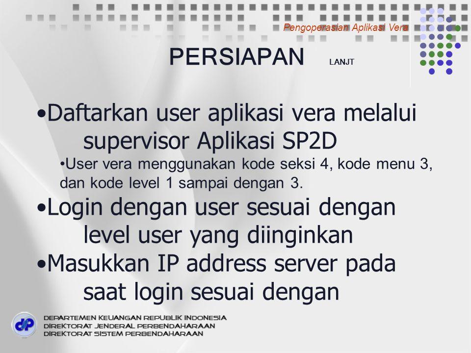 PERSIAPAN LANJT Daftarkan user aplikasi vera melalui supervisor Aplikasi SP2D User vera menggunakan kode seksi 4, kode menu 3, dan kode level 1 sampai dengan 3.