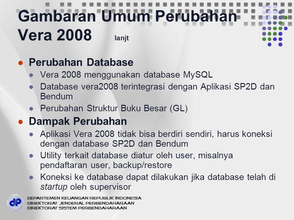 Gambaran Umum Perubahan Vera 2008 lanjt Perubahan Database Vera 2008 menggunakan database MySQL Database vera2008 terintegrasi dengan Aplikasi SP2D dan Bendum Perubahan Struktur Buku Besar (GL) Dampak Perubahan Aplikasi Vera 2008 tidak bisa berdiri sendiri, harus koneksi dengan database SP2D dan Bendum Utility terkait database diatur oleh user, misalnya pendaftaran user, backup/restore Koneksi ke database dapat dilakukan jika database telah di startup oleh supervisor