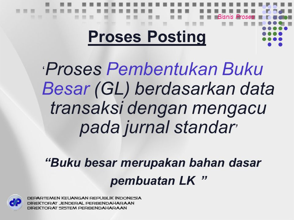 Bisnis Proses Proses Posting ' Proses Pembentukan Buku Besar (GL) berdasarkan data transaksi dengan mengacu pada jurnal standar ' Buku besar merupakan bahan dasar pembuatan LK