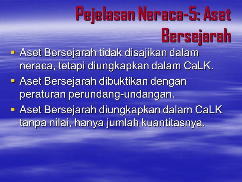 Pejelasan Neraca-5: Aset Bersejarah  Aset Bersejarah tidak disajikan dalam neraca, tetapi diungkapkan dalam CaLK.  Aset Bersejarah dibuktikan dengan