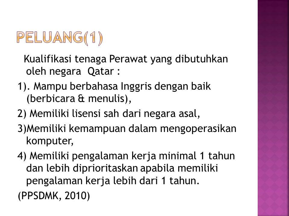 Kualifikasi tenaga Perawat yang dibutuhkan oleh negara Qatar : 1). Mampu berbahasa Inggris dengan baik (berbicara & menulis), 2) Memiliki lisensi sah