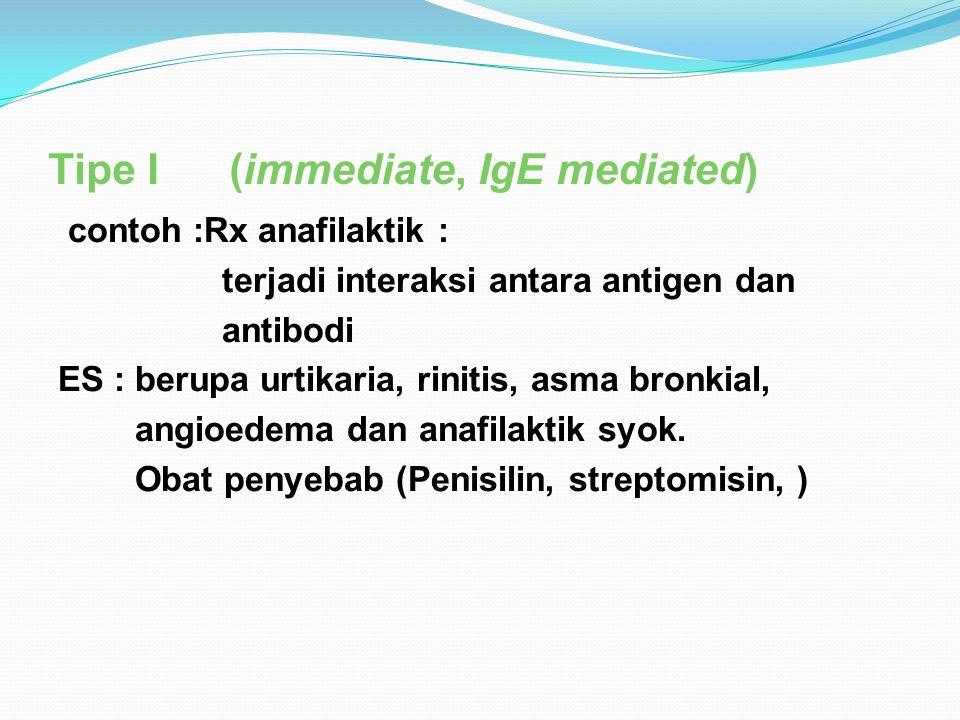 Tipe I (immediate, IgE mediated) contoh :Rx anafilaktik : terjadi interaksi antara antigen dan antibodi ES : berupa urtikaria, rinitis, asma bronkial,