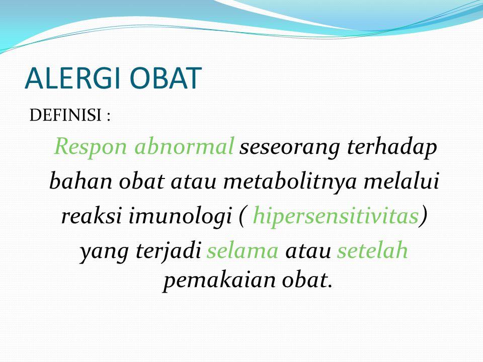 ALERGI OBAT DEFINISI : Respon abnormal seseorang terhadap bahan obat atau metabolitnya melalui reaksi imunologi ( hipersensitivitas) yang terjadi sela