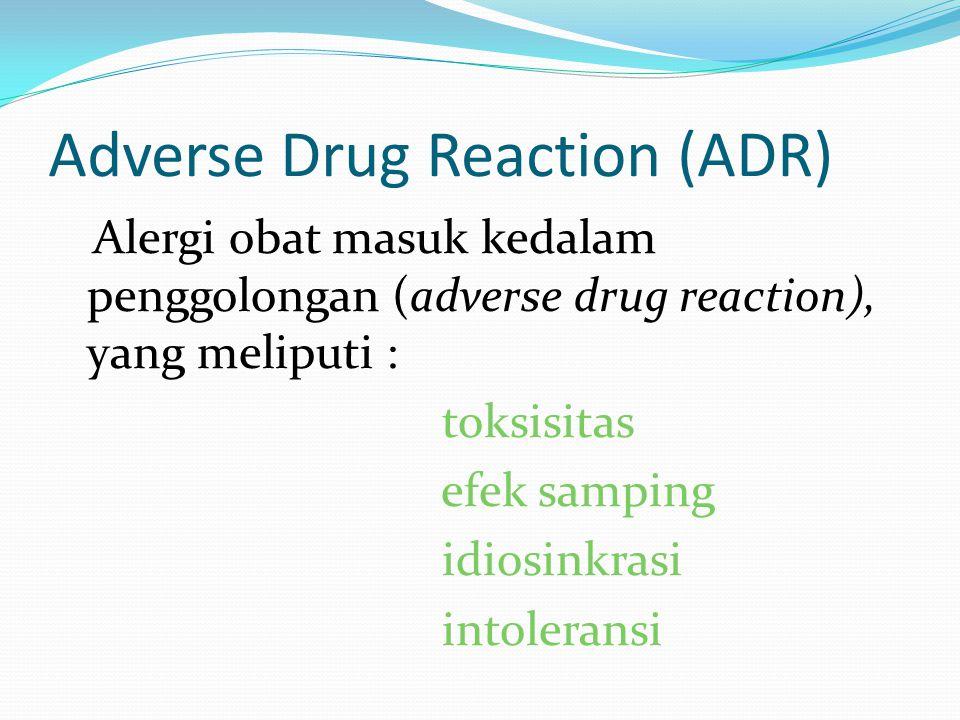 Adverse Drug Reaction (ADR) Alergi obat masuk kedalam penggolongan (adverse drug reaction), yang meliputi : toksisitas efek samping idiosinkrasi intol