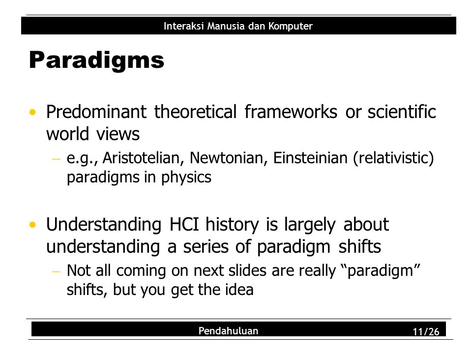 Interaksi Manusia dan Komputer Pendahuluan 11/26 Paradigms Predominant theoretical frameworks or scientific world views  e.g., Aristotelian, Newtonian, Einsteinian (relativistic) paradigms in physics Understanding HCI history is largely about understanding a series of paradigm shifts  Not all coming on next slides are really paradigm shifts, but you get the idea