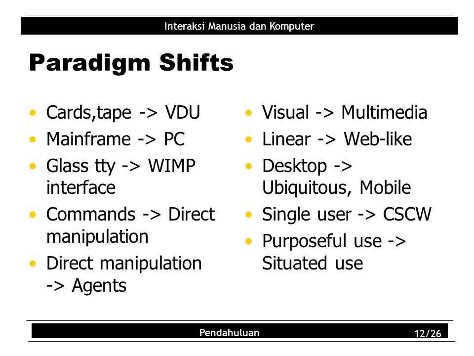 Interaksi Manusia dan Komputer Pendahuluan 12/26 Paradigm Shifts Cards,tape -> VDU Mainframe -> PC Glass tty -> WIMP interface Commands -> Direct mani