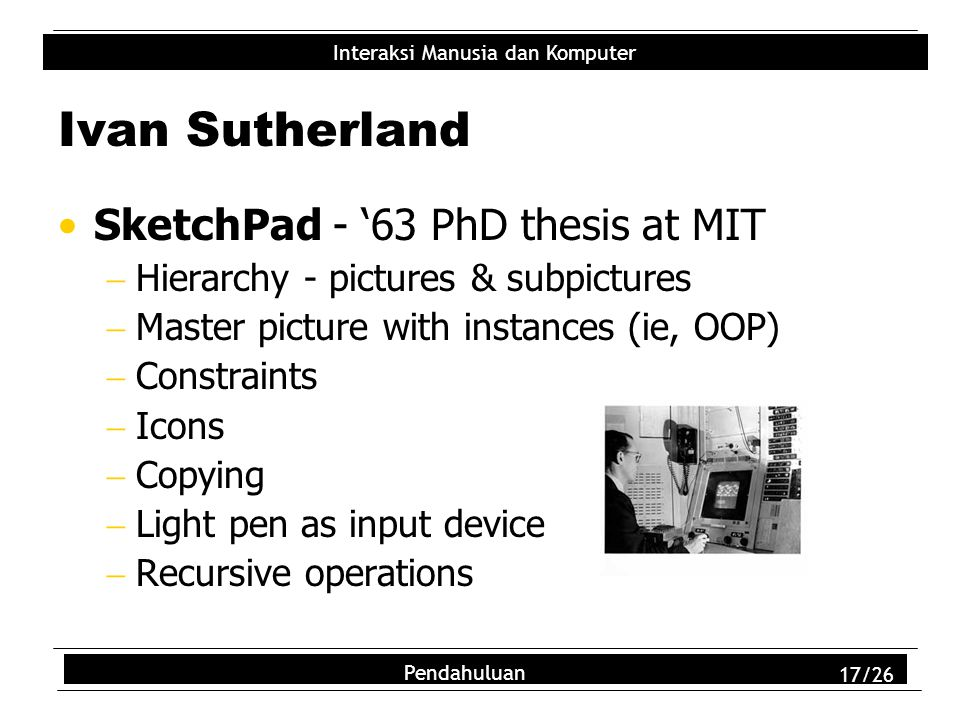 Interaksi Manusia dan Komputer Pendahuluan 17/26 Ivan Sutherland SketchPad - '63 PhD thesis at MIT  Hierarchy - pictures & subpictures  Master pictu