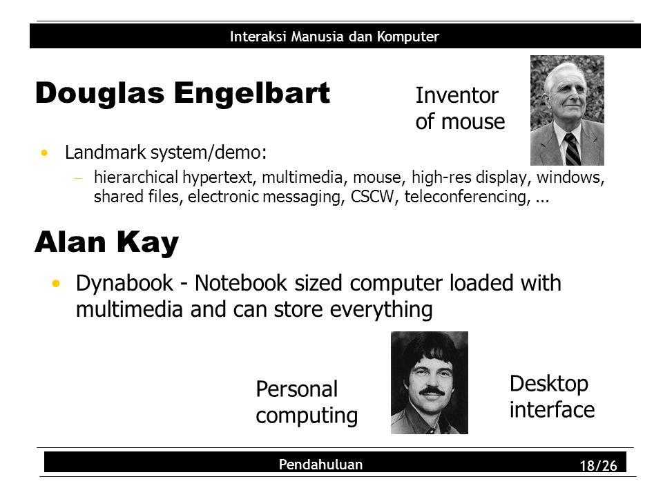 Interaksi Manusia dan Komputer Pendahuluan 18/26 Douglas Engelbart Landmark system/demo:  hierarchical hypertext, multimedia, mouse, high-res display